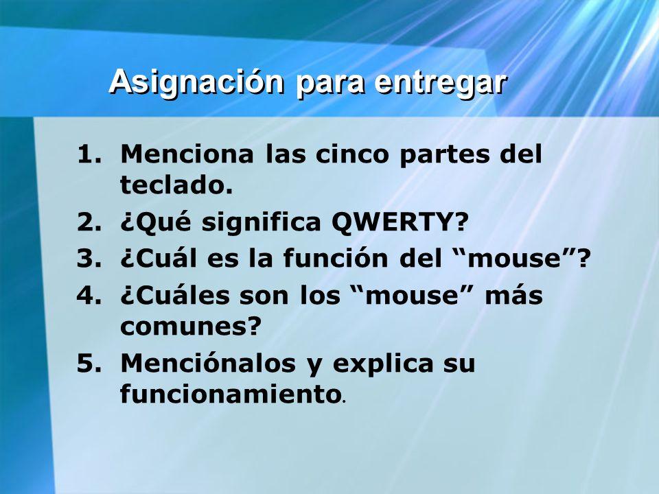 Asignación para entregar 1.Menciona las cinco partes del teclado. 2.¿Qué significa QWERTY? 3.¿Cuál es la función del mouse? 4.¿Cuáles son los mouse má