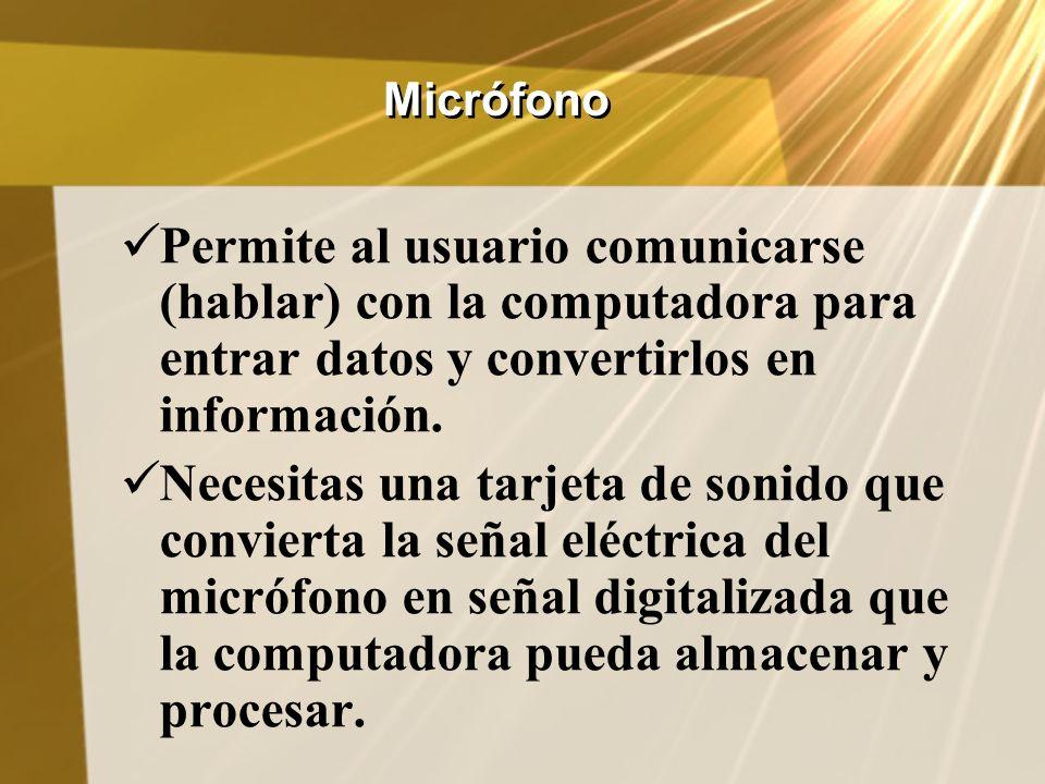 Micrófono Permite al usuario comunicarse (hablar) con la computadora para entrar datos y convertirlos en información. Necesitas una tarjeta de sonido