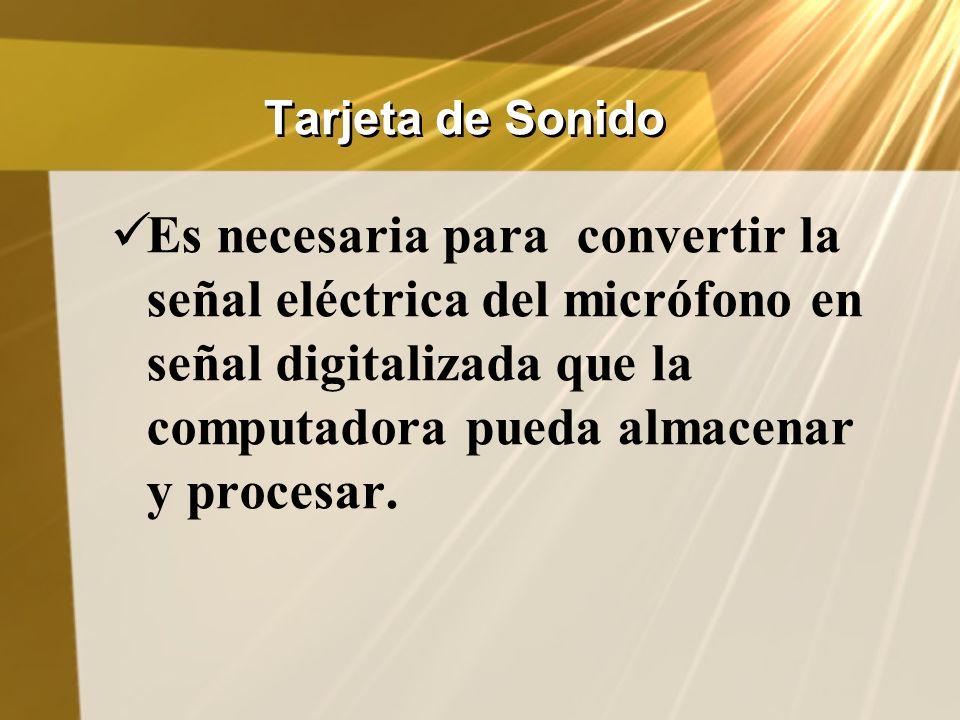 Tarjeta de Sonido Es necesaria para convertir la señal eléctrica del micrófono en señal digitalizada que la computadora pueda almacenar y procesar.