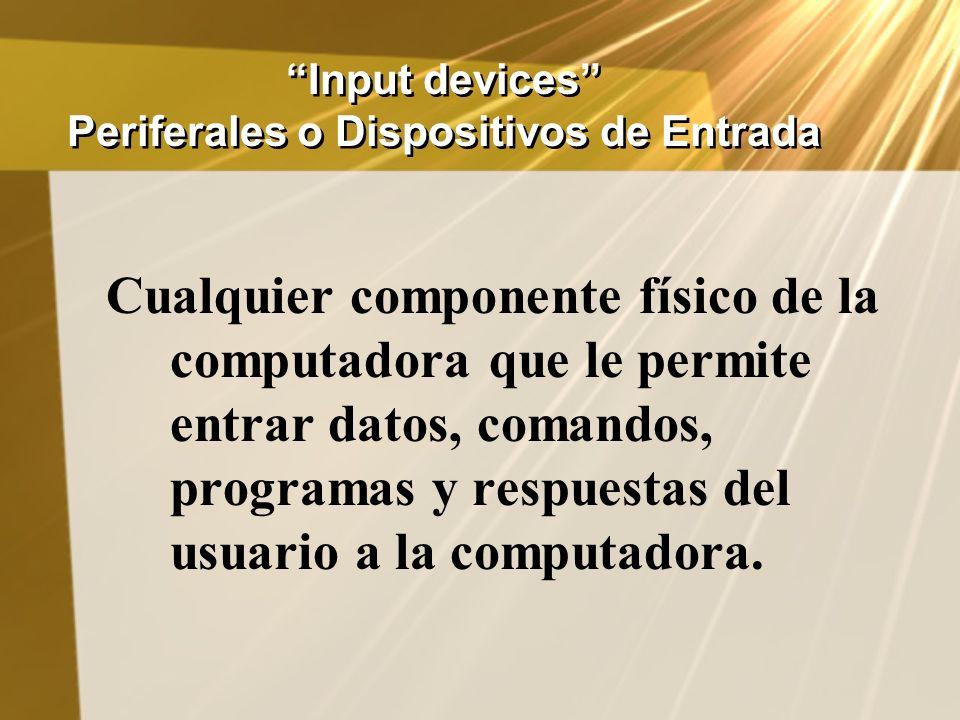 Input devices Periferales o Dispositivos de Entrada Cualquier componente físico de la computadora que le permite entrar datos, comandos, programas y r