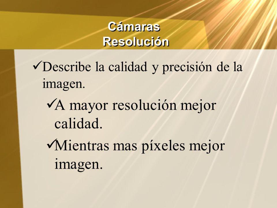 Cámaras Resolución Describe la calidad y precisión de la imagen. A mayor resolución mejor calidad. Mientras mas píxeles mejor imagen.