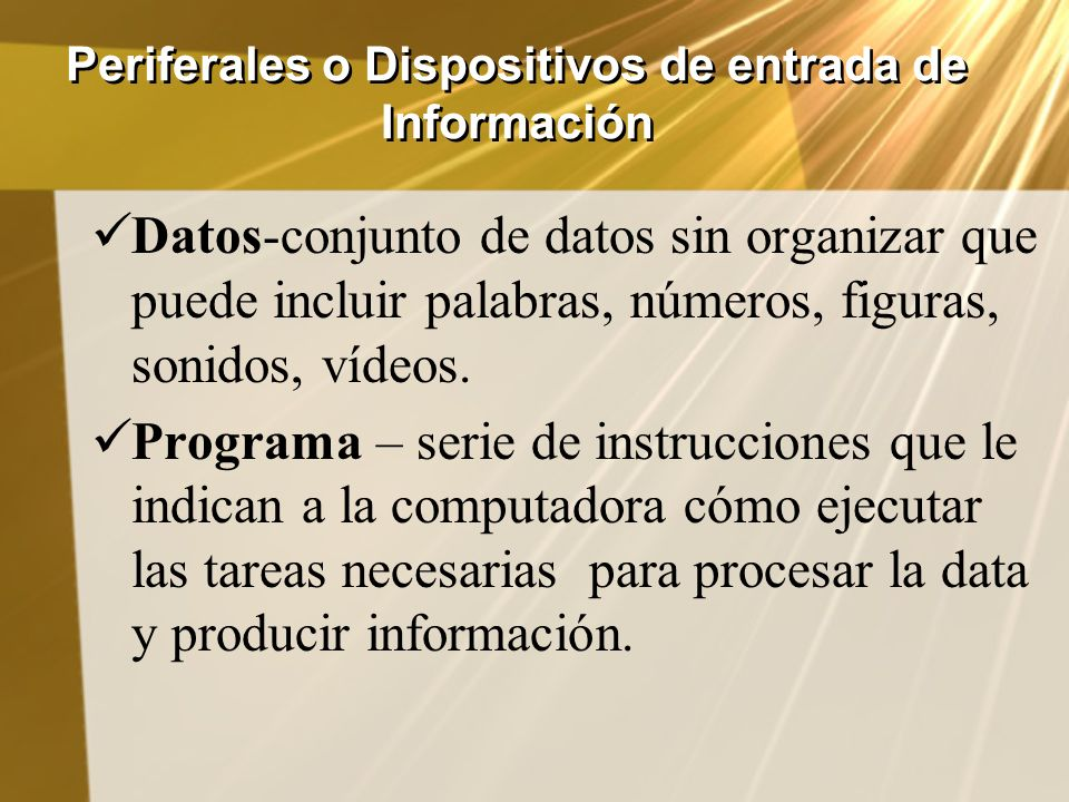 Periferales o Dispositivos de entrada de Información Datos-conjunto de datos sin organizar que puede incluir palabras, números, figuras, sonidos, víde