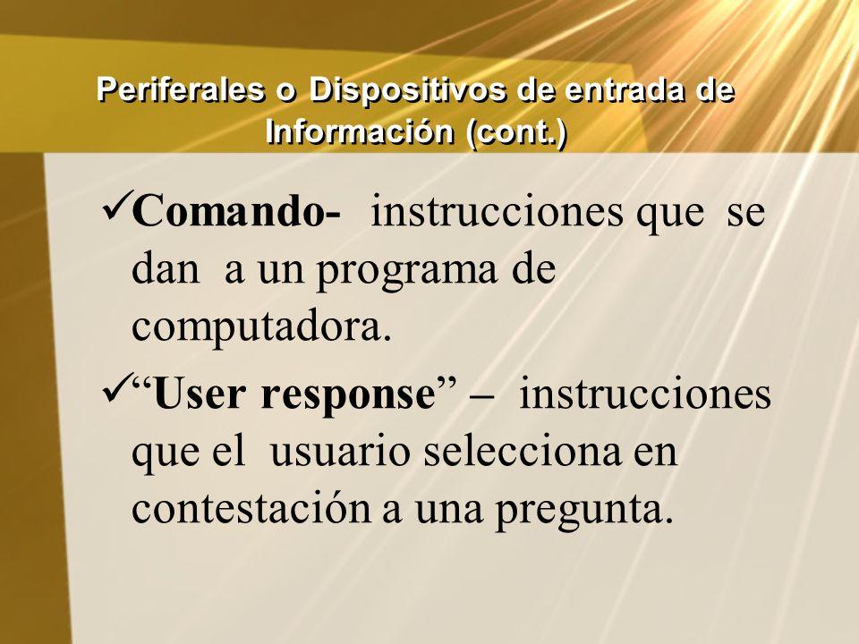 Periferales o Dispositivos de entrada de Información (cont.) Comando- instrucciones que se dan a un programa de computadora. User response – instrucci
