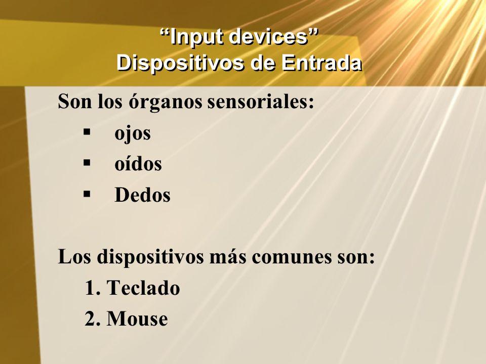 Input devices Dispositivos de Entrada Son los órganos sensoriales: ojos oídos Dedos Los dispositivos más comunes son: 1. Teclado 2. Mouse