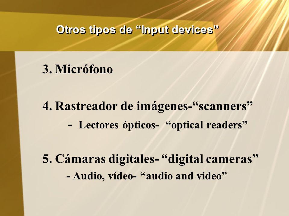 Otros tipos de Input devices 3. Micrófono 4. Rastreador de imágenes-scanners - Lectores ópticos- optical readers 5. Cámaras digitales- digital cameras
