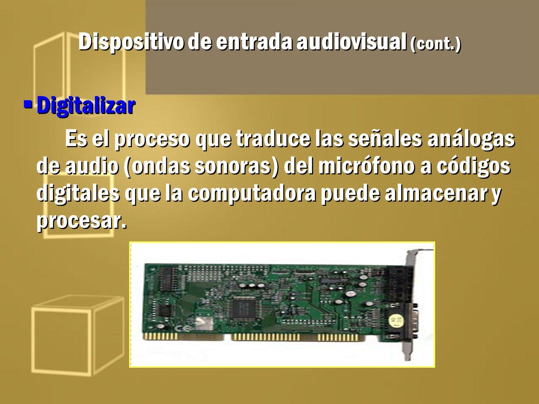 Dispositivo de entrada audiovisual (cont.) Digitalizar Es el proceso que traduce las señales análogas de audio (ondas sonoras) del micrófono a códigos