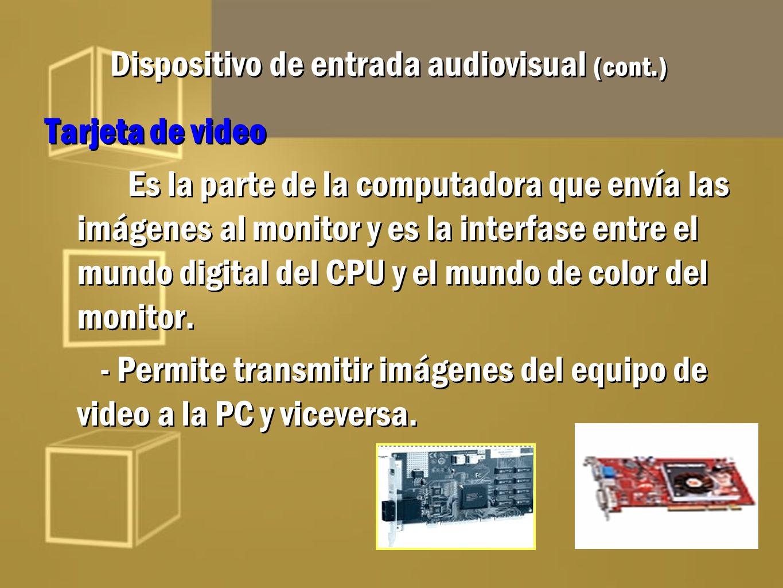 Dispositivo de entrada audiovisual (cont.) Tarjeta de video Es la parte de la computadora que envía las imágenes al monitor y es la interfase entre el