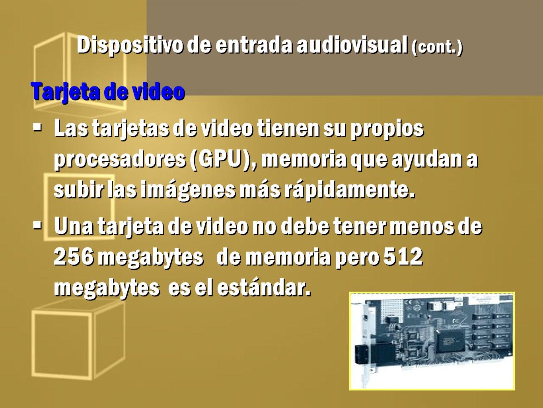 Dispositivo de entrada audiovisual (cont.) Tarjeta de video Las tarjetas de video tienen su propios procesadores (GPU), memoria que ayudan a subir las