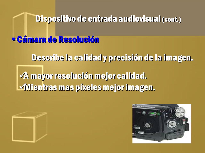 Dispositivo de entrada audiovisual (cont.) Cámara de Resolución Describe la calidad y precisión de la imagen. A mayor resolución mejor calidad. Mientr