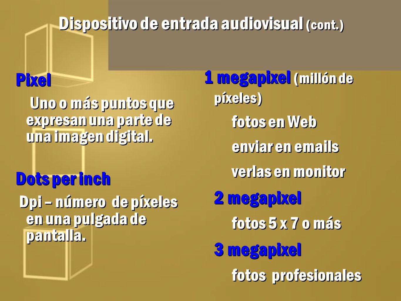 Dispositivo de entrada audiovisual (cont.) Pixel Uno o más puntos que expresan una parte de una imagen digital. Dots per inch Dpi – número de píxeles
