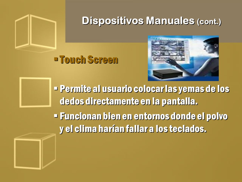 Dispositivos Manuales (cont.) Touch Screen Permite al usuario colocar las yemas de los dedos directamente en la pantalla. Funcionan bien en entornos d