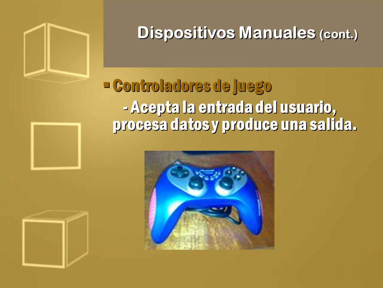 Dispositivos Manuales (cont.) Controladores de juego - Acepta la entrada del usuario, procesa datos y produce una salida. Controladores de juego - Ace