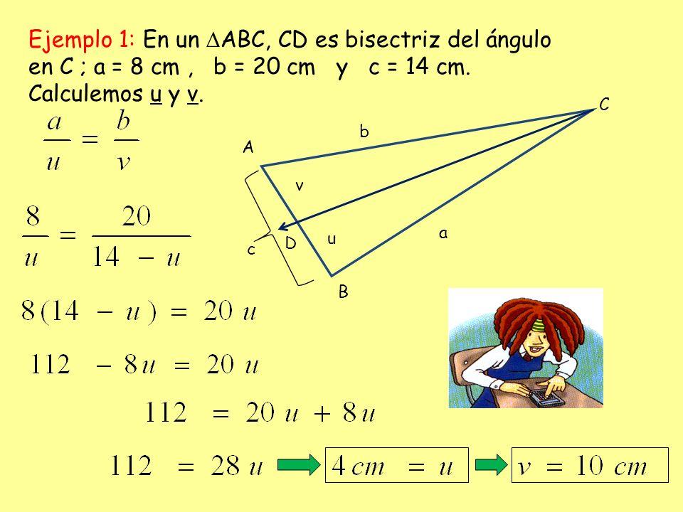 Ejemplo 1: En un ABC, CD es bisectriz del ángulo en C ; a = 8 cm, b = 20 cm y c = 14 cm. Calculemos u y v. b a c A C B v u D