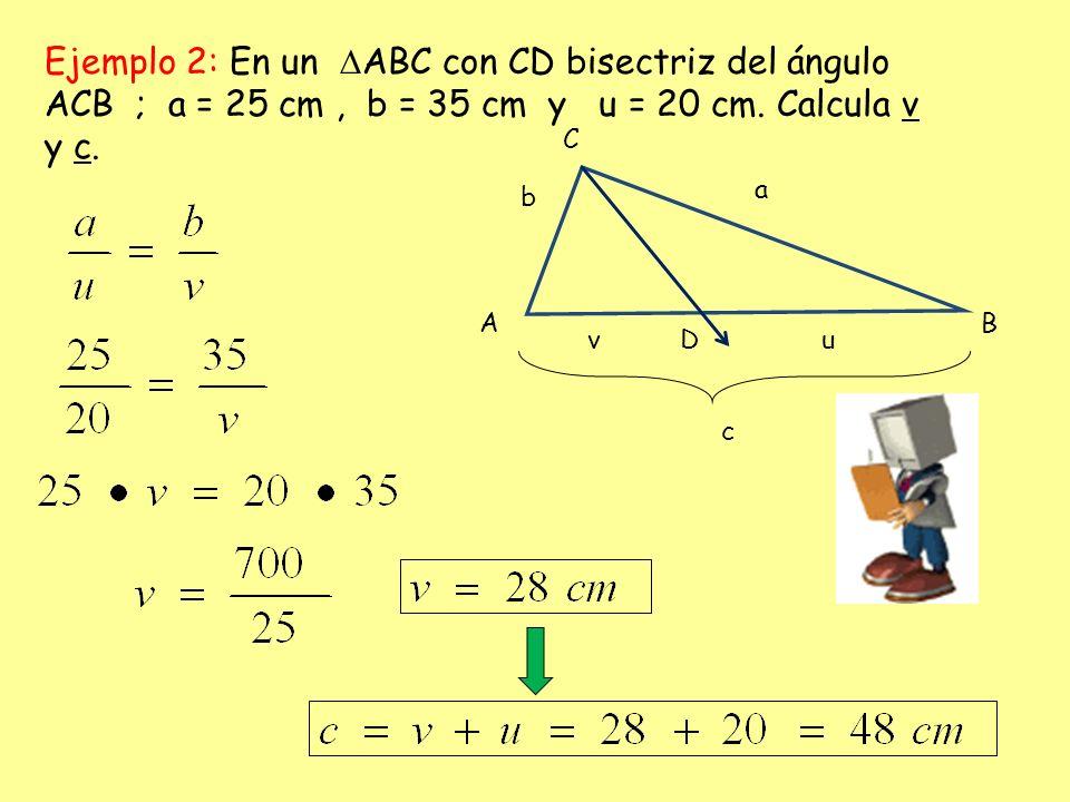 Ejemplo 2: En un ABC con CD bisectriz del ángulo ACB ; a = 25 cm, b = 35 cm y u = 20 cm. Calcula v y c. b a c A C B vuD
