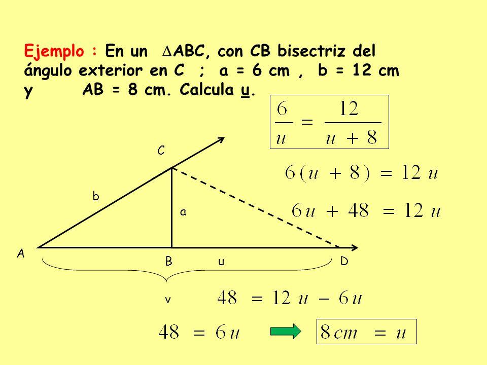 b a D A C B v u Ejemplo : En un ABC, con CB bisectriz del ángulo exterior en C ; a = 6 cm, b = 12 cm y AB = 8 cm. Calcula u.