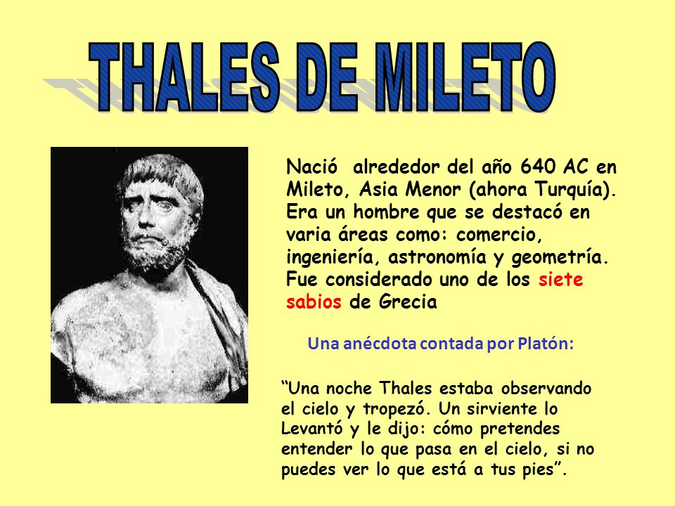 Una anécdota contada por Platón: Nació alrededor del año 640 AC en Mileto, Asia Menor (ahora Turquía). Era un hombre que se destacó en varia áreas com