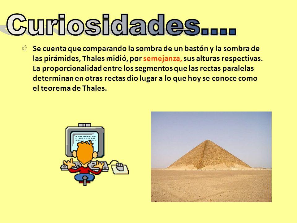 Rayos solares Pirámide S (sombra pirámide) H (altura de la pirámide) s (sombra bastón) h (altura de bastón) Puesto que los rayos del Sol inciden paralelamente sobre la Tierra, se pueda observar que: Los triángulos rectángulos determinados por la altura de la pirámide y su sombra y el determinado por la altura del bastón y la suya son semejantes Podemos, por tanto, establecer la proporción H S = h s De donde H= hS s
