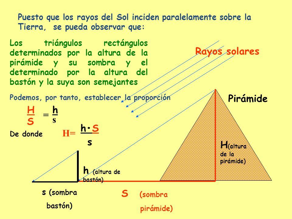 Rayos solares Pirámide S (sombra pirámide) H (altura de la pirámide) s (sombra bastón) h (altura de bastón) Puesto que los rayos del Sol inciden paral