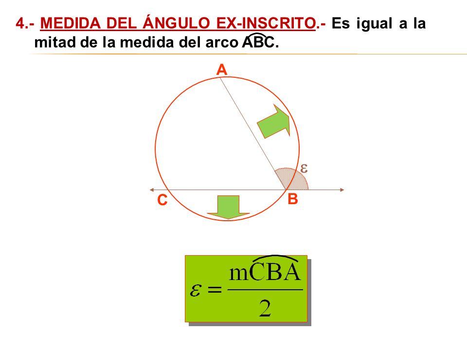 A B C 4.- MEDIDA DEL ÁNGULO EX-INSCRITO.- Es igual a la mitad de la medida del arco ABC.