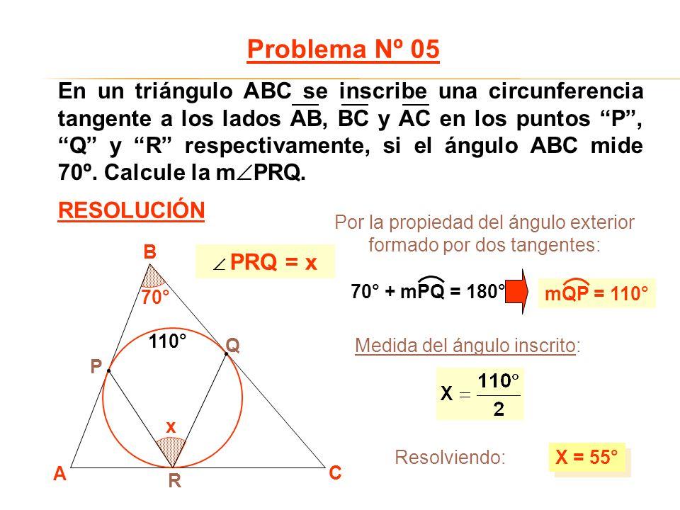 x 70° Medida del ángulo inscrito: X = 55° A B C P Q R 110° Problema Nº 05 RESOLUCIÓN PRQ = x Por la propiedad del ángulo exterior formado por dos tang