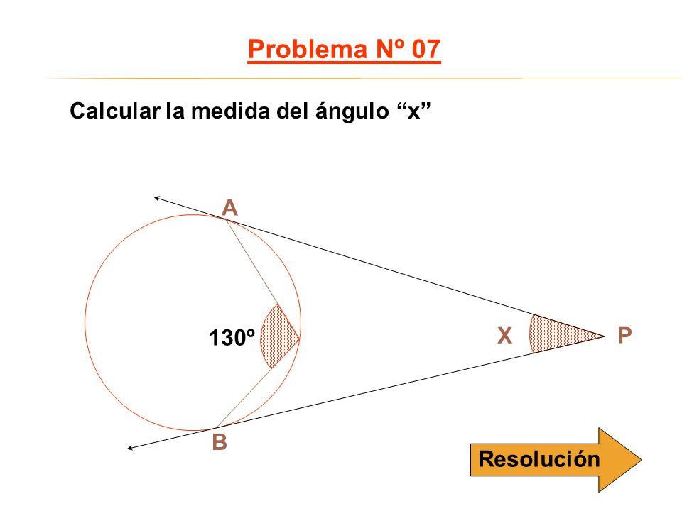 Calcular la medida del ángulo x Problema Nº 07 B A X P 130º Resolución