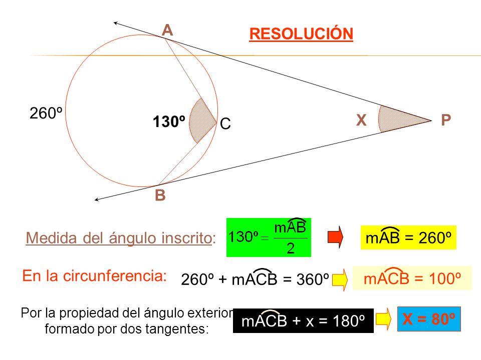 RESOLUCIÓN B A X P 130º C Medida del ángulo inscrito: En la circunferencia: 260º Por la propiedad del ángulo exterior formado por dos tangentes: X = 8