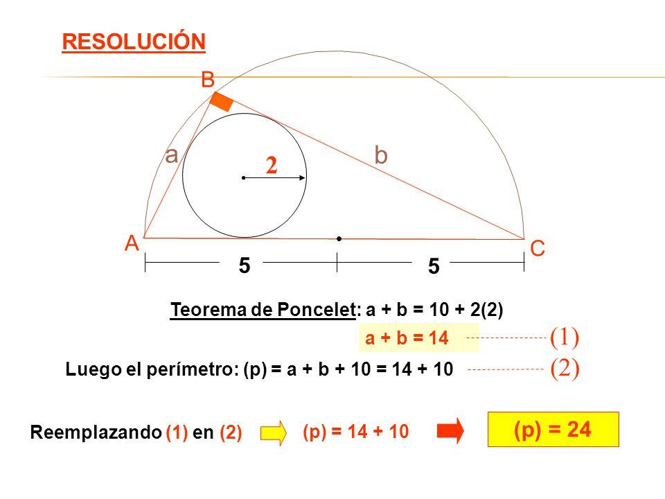 Teorema de Poncelet: a + b = 10 + 2(2) Luego el perímetro: (p) = a + b + 10 = 14 + 10 (p) = 24 RESOLUCIÓN 2 5 5 A B C a b a + b = 14 (1) (2) Reemplaza