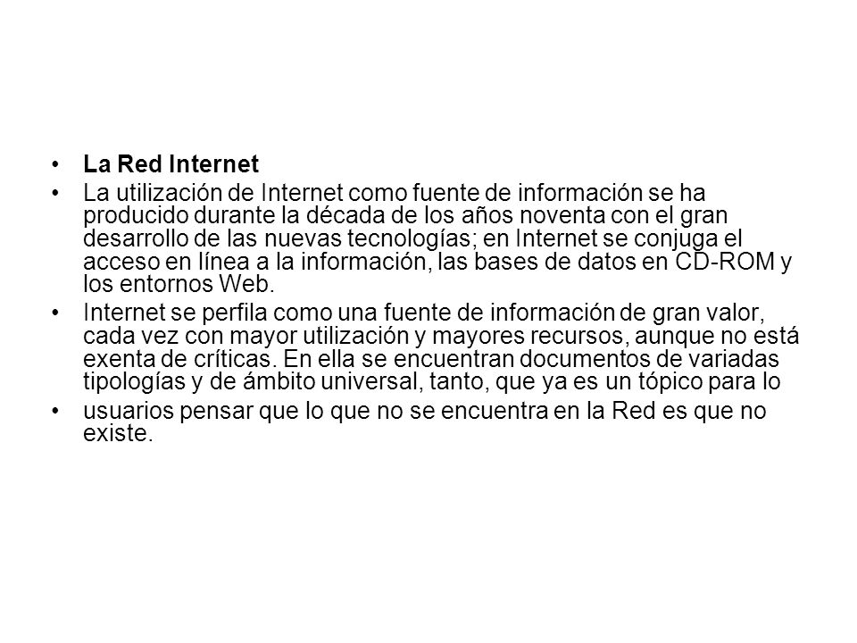 La Red Internet La utilización de Internet como fuente de información se ha producido durante la década de los años noventa con el gran desarrollo de las nuevas tecnologías; en Internet se conjuga el acceso en línea a la información, las bases de datos en CD-ROM y los entornos Web.