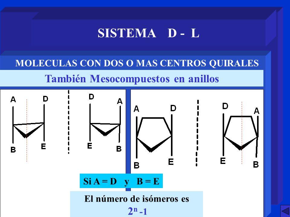 SISTEMA D - L También Mesocompuestos en anillos MOLECULAS CON DOS O MAS CENTROS QUIRALES Si A = D y B = E El número de isómeros es 2 n -1