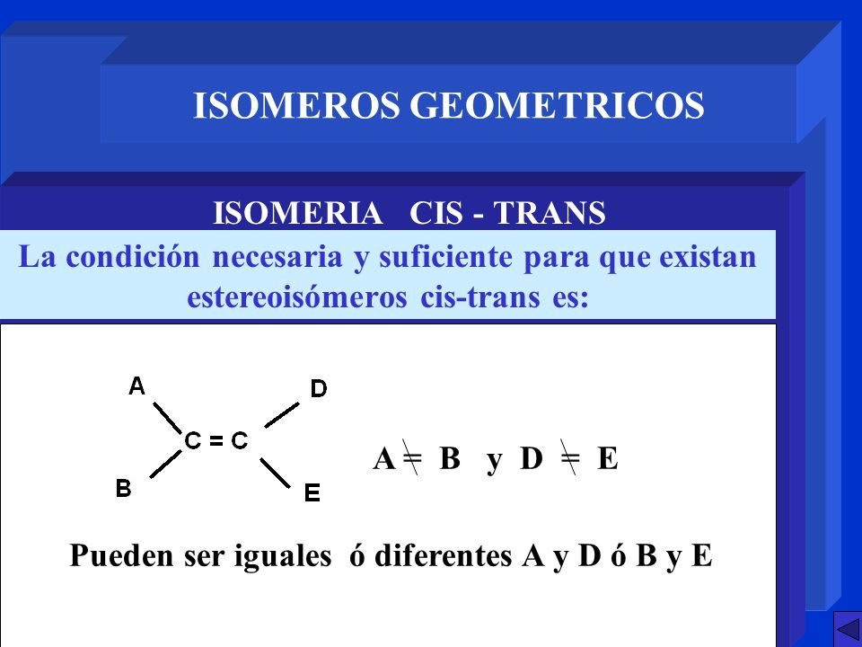 ISOMEROS GEOMETRICOS ISOMERIA CIS - TRANS La condición necesaria y suficiente para que existan estereoisómeros cis-trans es: Pueden ser iguales ó dife