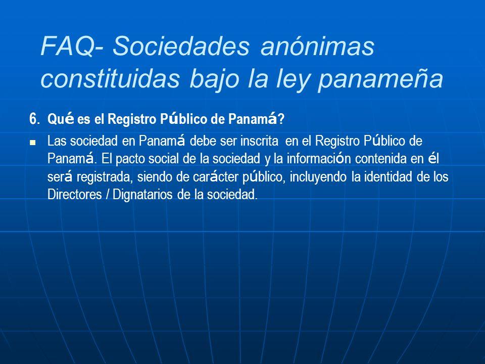 FAQ- Sociedades anónimas constituidas bajo la ley panameña 6.Qu é es el Registro P ú blico de Panam á ? Las sociedad en Panam á debe ser inscrita en e