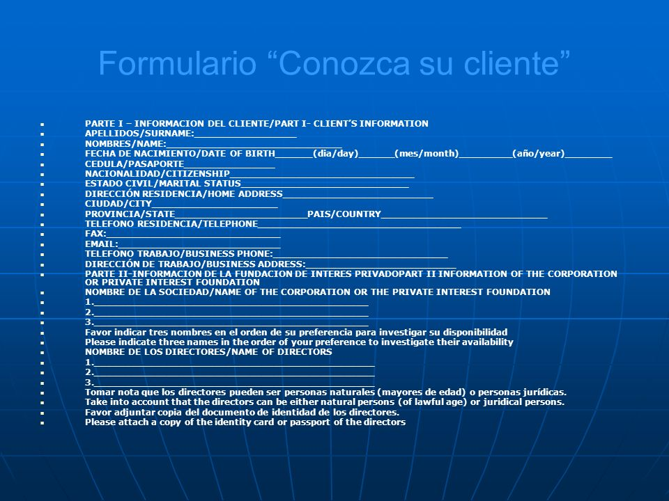 Formulario Conozca su cliente PARTE I – INFORMACION DEL CLIENTE/PART I- CLIENTS INFORMATION APELLIDOS/SURNAME:_________________ NOMBRES/NAME:_____________________________ FECHA DE NACIMIENTO/DATE OF BIRTH______(dia/day)______(mes/month)_________(año/year)________ CEDULA/PASAPORTE_______________ NACIONALIDAD/CITIZENSHIP_______________________________ ESTADO CIVIL/MARITAL STATUS____________________________ DIRECCIÓN RESIDENCIA/HOME ADDRESS_________________________ CIUDAD/CITY_____________________ PROVINCIA/STATE______________________PAIS/COUNTRY____________________________ TELEFONO RESIDENCIA/TELEPHONE__________________________________ FAX:_____________________________ EMAIL:___________________________ TELEFONO TRABAJO/BUSINESS PHONE:_____________________________ DIRECCIÓN DE TRABAJO/BUSINESS ADDRESS:_________________________ PARTE II-INFORMACION DE LA FUNDACION DE INTERES PRIVADOPART II INFORMATION OF THE CORPORATION OR PRIVATE INTEREST FOUNDATION NOMBRE DE LA SOCIEDAD/NAME OF THE CORPORATION OR THE PRIVATE INTEREST FOUNDATION 1.______________________________________________ 2.______________________________________________ 3.______________________________________________ Favor indicar tres nombres en el orden de su preferencia para investigar su disponibilidad Please indicate three names in the order of your preference to investigate their availability NOMBRE DE LOS DIRECTORES/NAME OF DIRECTORS 1._______________________________________________ 2._______________________________________________ 3._______________________________________________ Tomar nota que los directores pueden ser personas naturales (mayores de edad) o personas jurídicas.