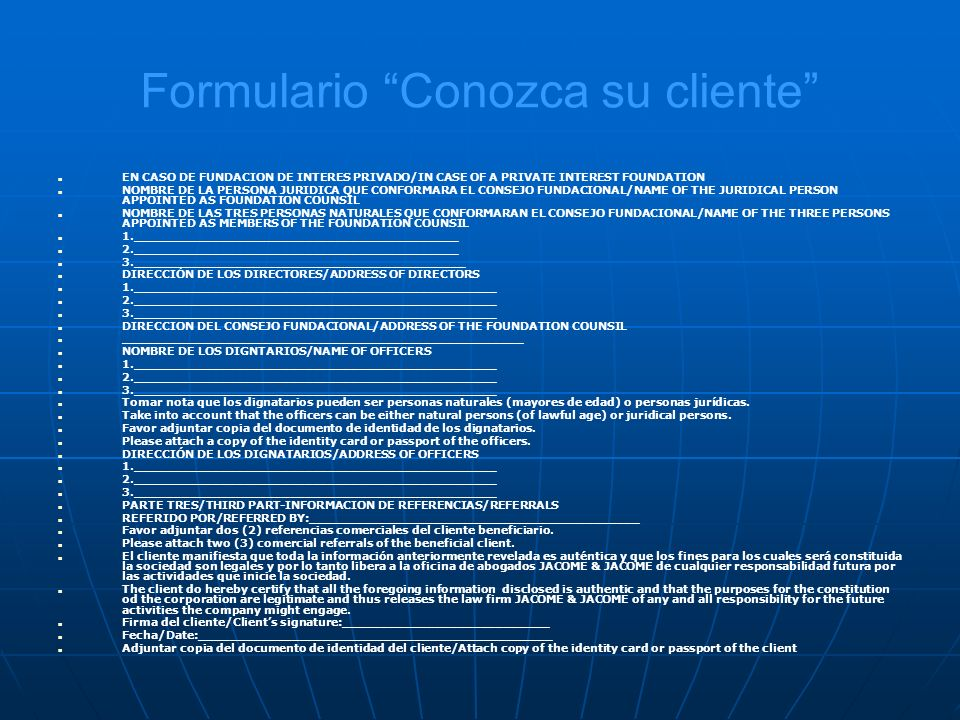 Formulario Conozca su cliente EN CASO DE FUNDACION DE INTERES PRIVADO/IN CASE OF A PRIVATE INTEREST FOUNDATION NOMBRE DE LA PERSONA JURIDICA QUE CONFORMARA EL CONSEJO FUNDACIONAL/NAME OF THE JURIDICAL PERSON APPOINTED AS FOUNDATION COUNSIL NOMBRE DE LAS TRES PERSONAS NATURALES QUE CONFORMARAN EL CONSEJO FUNDACIONAL/NAME OF THE THREE PERSONS APPOINTED AS MEMBERS OF THE FOUNDATION COUNSIL 1.__________________________________________ 2.__________________________________________ 3.___________________________________________ DIRECCIÓN DE LOS DIRECTORES/ADDRESS OF DIRECTORS 1._______________________________________________ 2._______________________________________________ 3._______________________________________________ DIRECCION DEL CONSEJO FUNDACIONAL/ADDRESS OF THE FOUNDATION COUNSIL ____________________________________________________ NOMBRE DE LOS DIGNTARIOS/NAME OF OFFICERS 1._______________________________________________ 2._______________________________________________ 3._______________________________________________ Tomar nota que los dignatarios pueden ser personas naturales (mayores de edad) o personas jurídicas.
