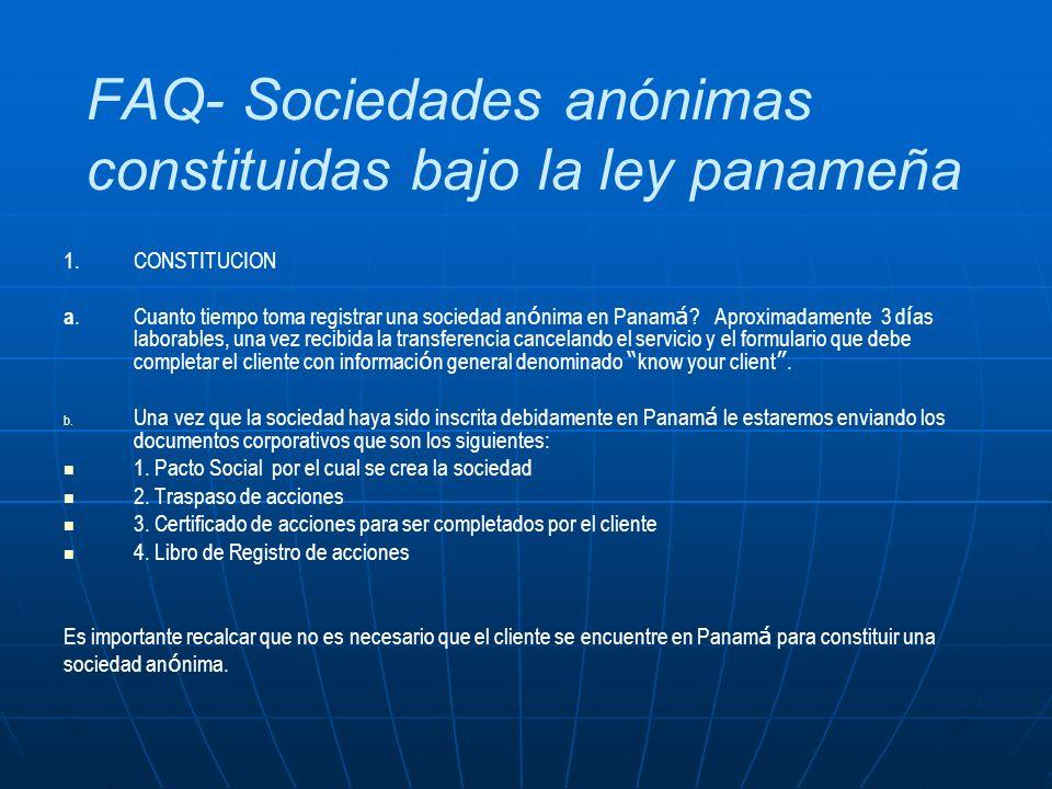 FAQ- Sociedades anónimas constituidas bajo la ley panameña 1. CONSTITUCION a.Cuanto tiempo toma registrar una sociedad an ó nima en Panam á ? Aproxima