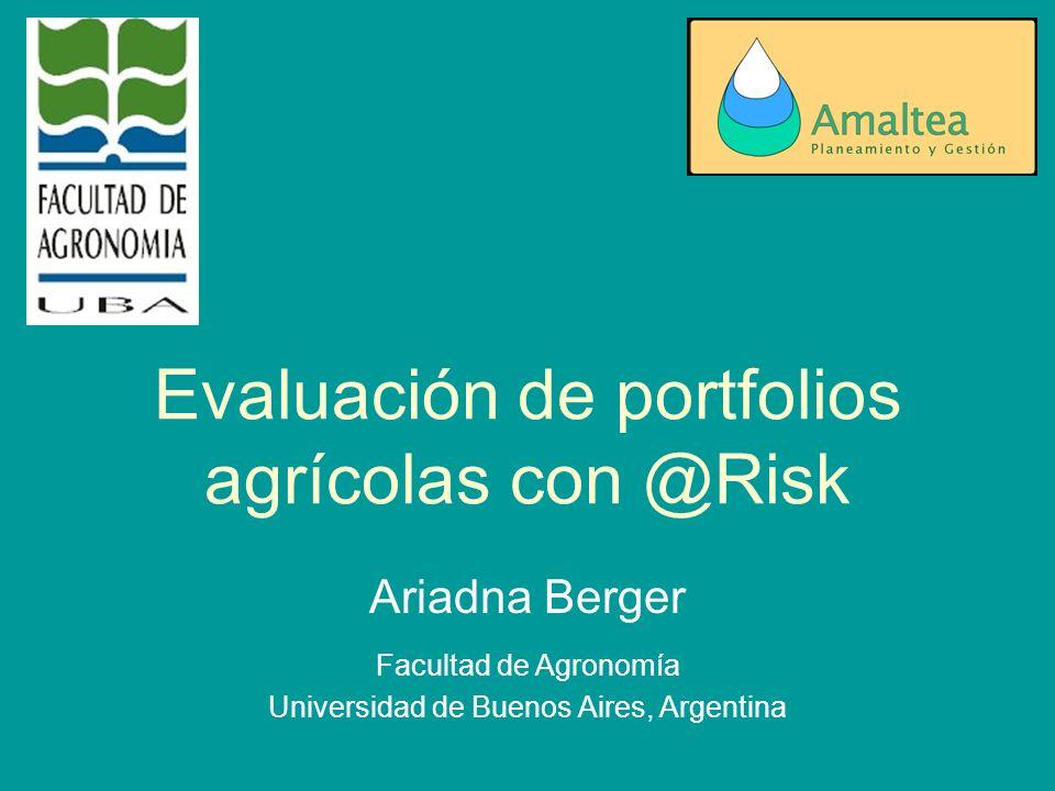 Evaluación de portfolios agrícolas con @Risk Ariadna Berger Facultad de Agronomía Universidad de Buenos Aires, Argentina