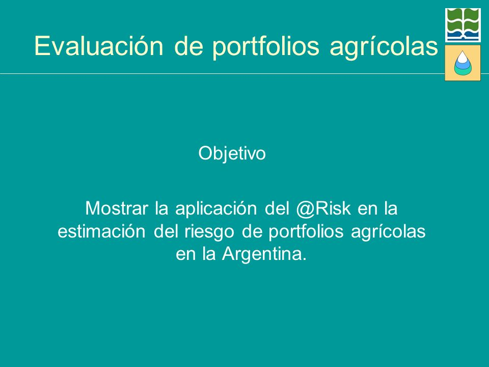 Evaluación de portfolios agrícolas Objetivo Mostrar la aplicación del @Risk en la estimación del riesgo de portfolios agrícolas en la Argentina.