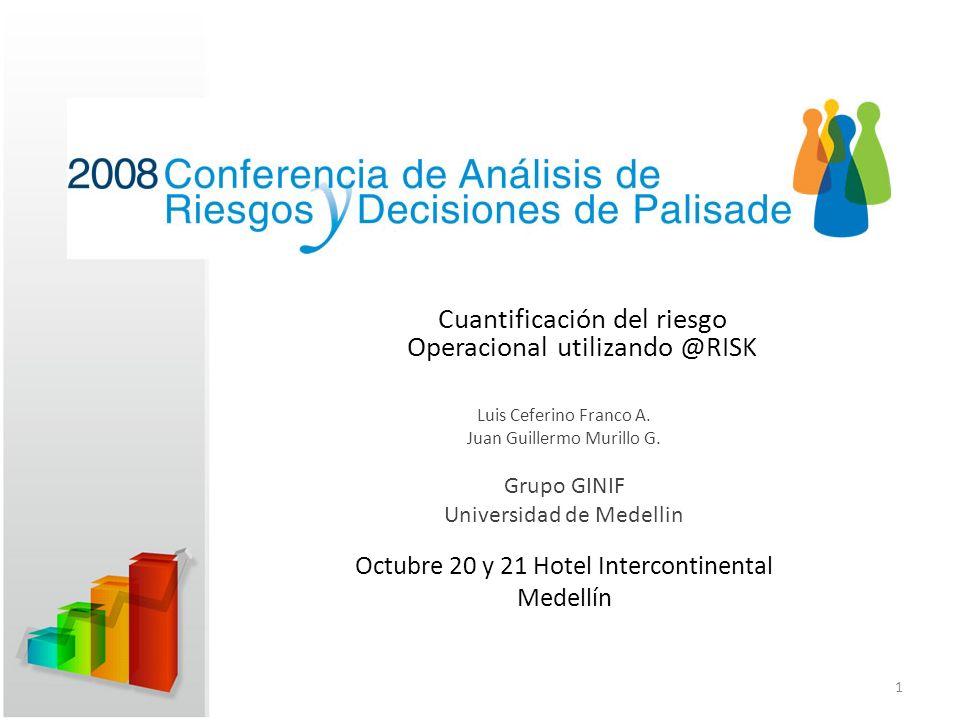 Cuantificación del riesgo Operacional utilizando @RISK Luis Ceferino Franco A. Juan Guillermo Murillo G. Grupo GINIF Universidad de Medellin Octubre 2