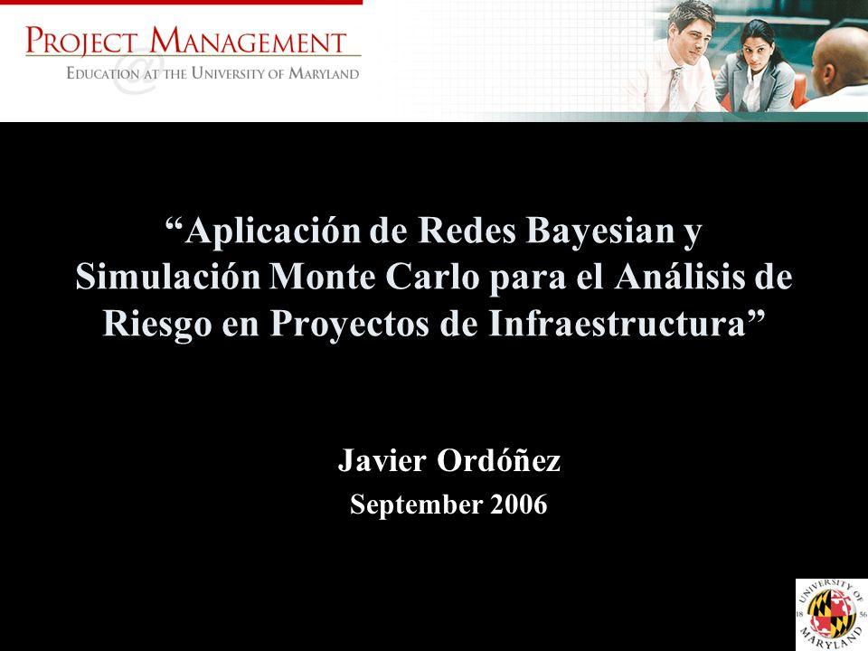 Aplicación de Redes Bayesian y Simulación Monte Carlo para el Análisis de Riesgo en Proyectos de Infraestructura Javier Ordóñez September 2006