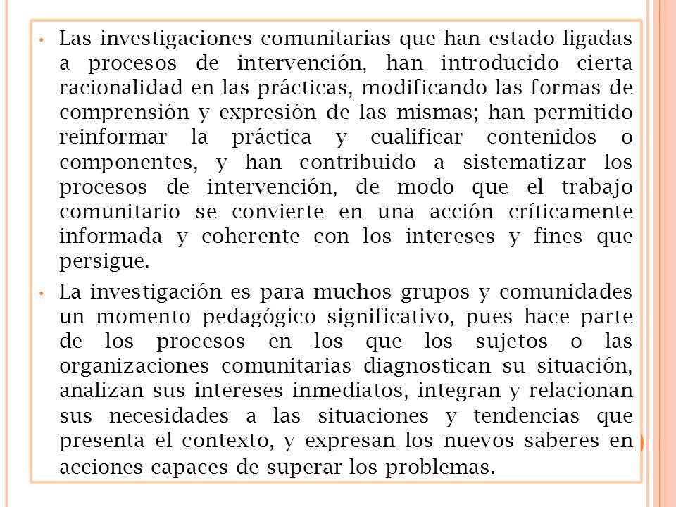 Las investigaciones comunitarias que han estado ligadas a procesos de intervención, han introducido cierta racionalidad en las prácticas, modificando