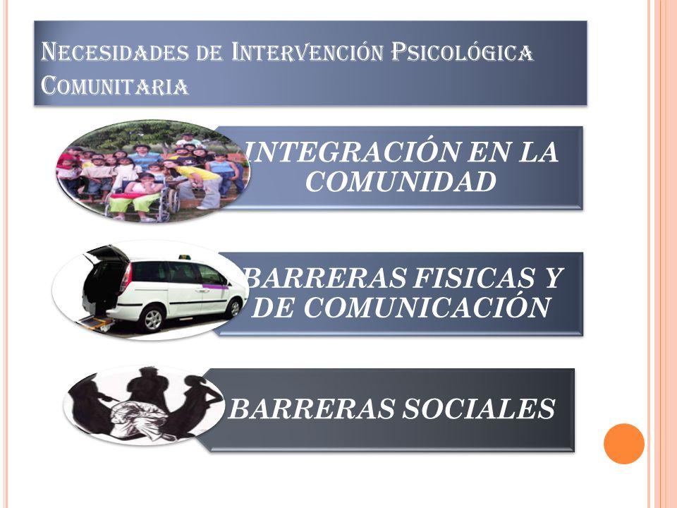 N ECESIDADES DE I NTERVENCIÓN P SICOLÓGICA C OMUNITARIA INTEGRACIÓN EN LA COMUNIDAD BARRERAS FISICAS Y DE COMUNICACIÓN BARRERAS SOCIALES