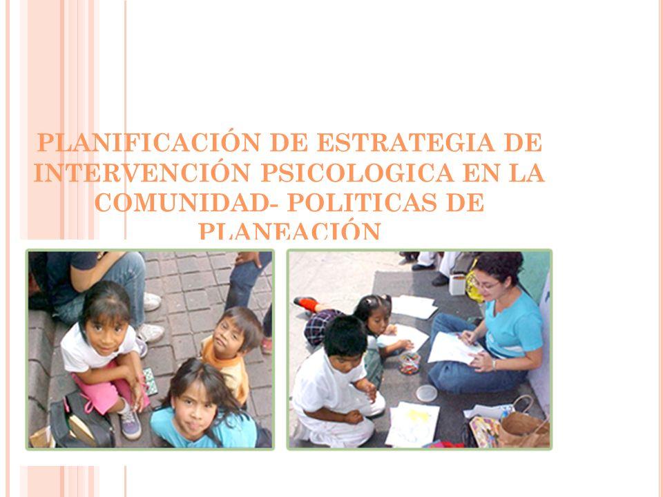 PLANIFICACIÓN DE ESTRATEGIA DE INTERVENCIÓN PSICOLOGICA EN LA COMUNIDAD- POLITICAS DE PLANEACIÓN
