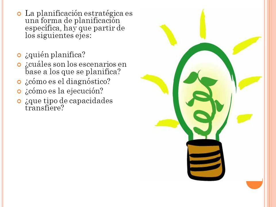La planificación estratégica es una forma de planificación específica, hay que partir de los siguientes ejes: ¿quién planifica? ¿cuáles son los escena