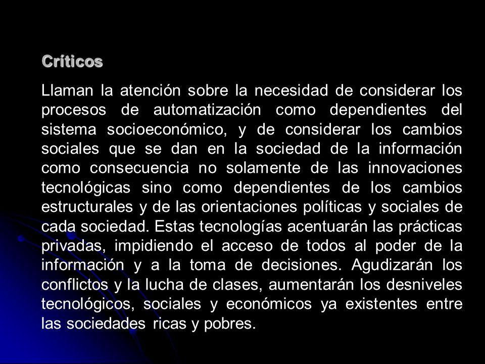 Críticos Llaman la atención sobre la necesidad de considerar los procesos de automatización como dependientes del sistema socioeconómico, y de considerar los cambios sociales que se dan en la sociedad de la información como consecuencia no solamente de las innovaciones tecnológicas sino como dependientes de los cambios estructurales y de las orientaciones políticas y sociales de cada sociedad.
