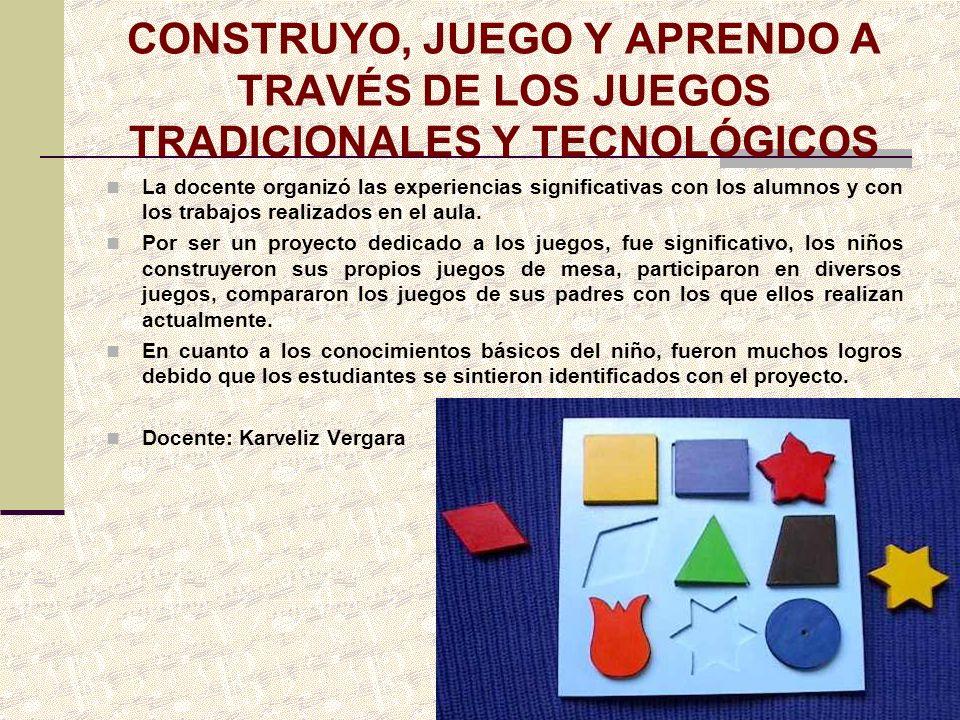 CONSTRUYO, JUEGO Y APRENDO A TRAVÉS DE LOS JUEGOS TRADICIONALES Y TECNOLÓGICOS La docente organizó las experiencias significativas con los alumnos y c