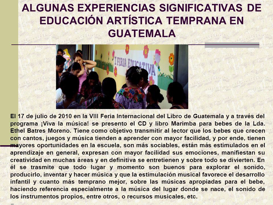 ALGUNAS EXPERIENCIAS SIGNIFICATIVAS DE EDUCACIÓN ARTÍSTICA TEMPRANA EN GUATEMALA El 17 de julio de 2010 en la VIII Feria Internacional del Libro de Gu