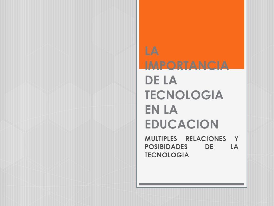 LA IMPORTANCIA DE LA TECNOLOGIA EN LA EDUCACION MULTIPLES RELACIONES Y POSIBIDADES DE LA TECNOLOGIA