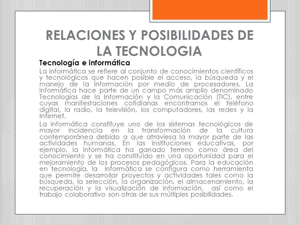 RELACIONES Y POSIBILIDADES DE LA TECNOLOGIA Tecnología e informática La informática se refiere al conjunto de conocimientos científicos y tecnológicos