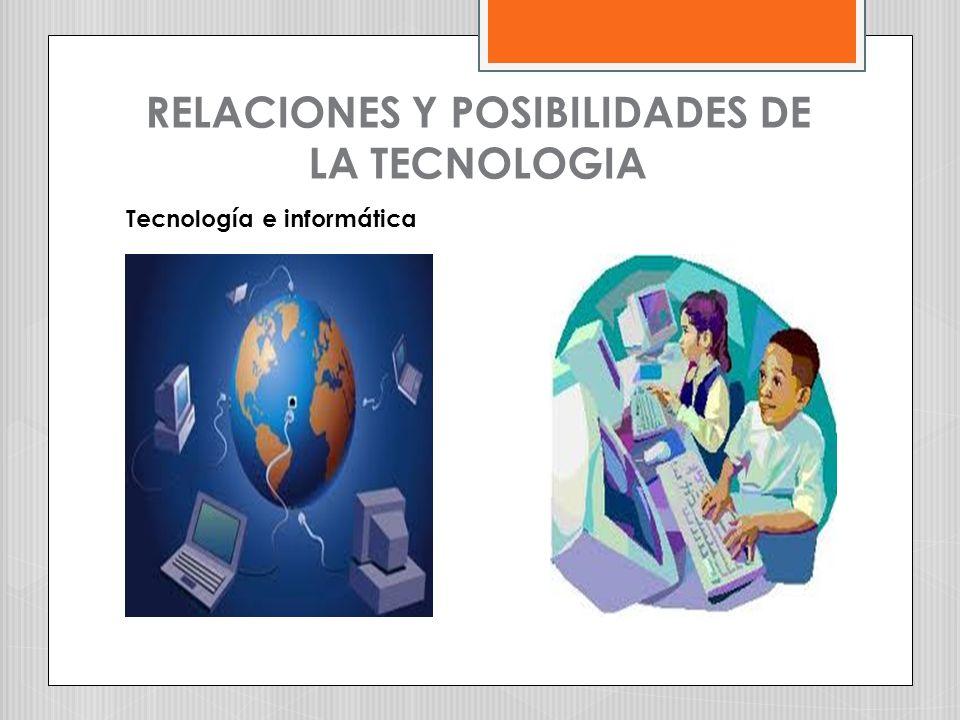 RELACIONES Y POSIBILIDADES DE LA TECNOLOGIA Tecnología e informática