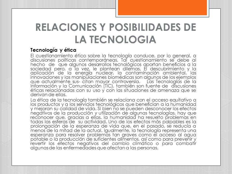 RELACIONES Y POSIBILIDADES DE LA TECNOLOGIA Tecnología y ética El cuestionamiento ético sobre la tecnología conduce, por lo general, a discusiones pol