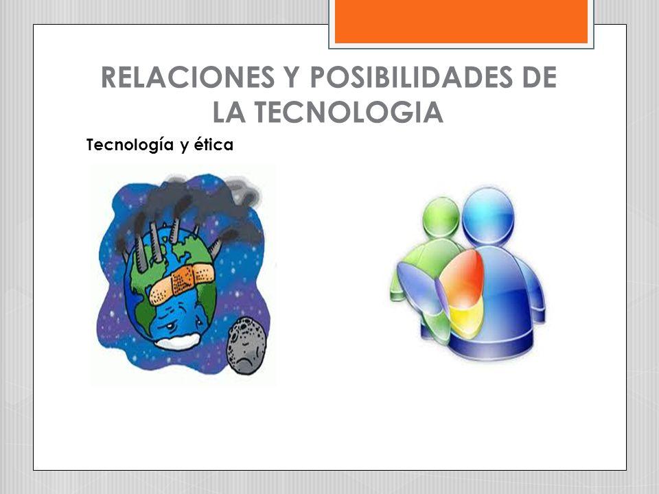 RELACIONES Y POSIBILIDADES DE LA TECNOLOGIA Tecnología y ética